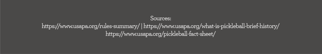 Sources: https://www.usapa.org/rules-summary/ | https://www.usapa.org/what-is-pickleball-brief-history/ https://www.usapa.org/pickleball-fact-sheet/